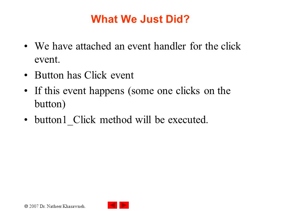  2007 Dr. Natheer Khasawneh. What We Just Did? We have attached an event handler for the click event. Button has Click event If this event happens (s