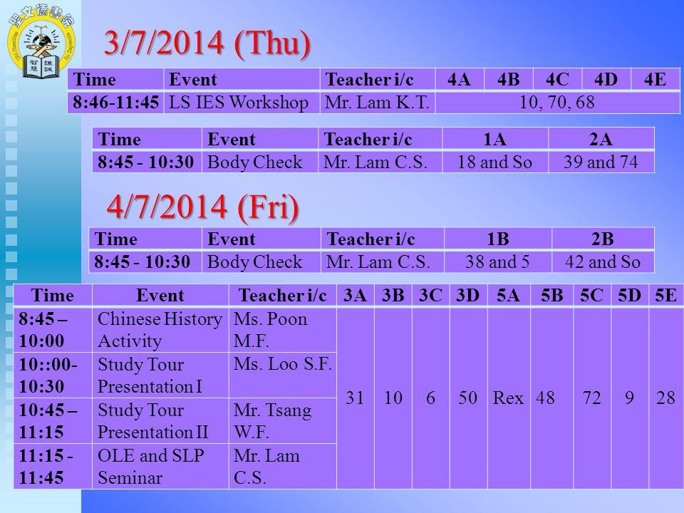 3/7/2014 (Thu) TimeEventTeacher i/c1A2A 8:45 - 10:30Body CheckMr. Lam C.S.18 and So39 and 74 TimeEventTeacher i/c4A4B4C4D4E 8:46-11:45LS IES WorkshopM