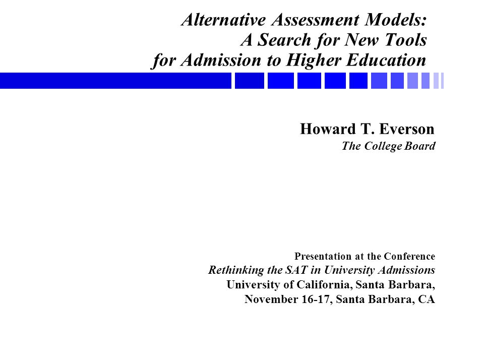 Alternative Assessment Models: A Search for New Tools for Admission to Higher Education Howard T. Everson The College Board Presentation at the Confer
