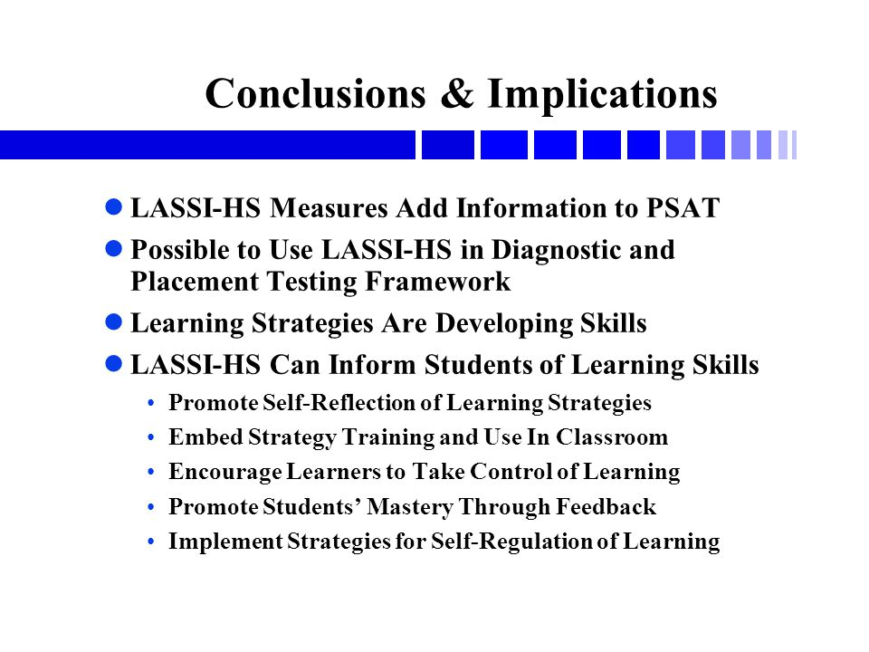 Conclusions & Implications lLASSI-HS Measures Add Information to PSAT lPossible to Use LASSI-HS in Diagnostic and Placement Testing Framework lLearning Strategies Are Developing Skills lLASSI-HS Can Inform Students of Learning Skills Promote Self-Reflection of Learning Strategies Embed Strategy Training and Use In Classroom Encourage Learners to Take Control of Learning Promote Students' Mastery Through Feedback Implement Strategies for Self-Regulation of Learning