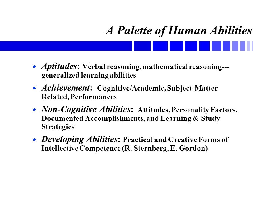 A Palette of Human Abilities  Aptitudes: Verbal reasoning, mathematical reasoning--- generalized learning abilities  Achievement: Cognitive/Academic, Subject-Matter Related, Performances  Non-Cognitive Abilities: Attitudes, Personality Factors, Documented Accomplishments, and Learning & Study Strategies  Developing Abilities: Practical and Creative Forms of Intellective Competence (R.