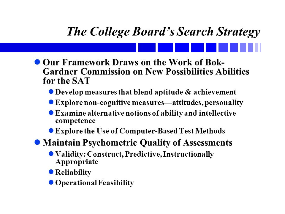 The College Board's Search Strategy lOur Framework Draws on the Work of Bok- Gardner Commission on New Possibilities Abilities for the SAT lDevelop measures that blend aptitude & achievement lExplore non-cognitive measures—attitudes, personality lExamine alternative notions of ability and intellective competence lExplore the Use of Computer-Based Test Methods lMaintain Psychometric Quality of Assessments lValidity: Construct, Predictive, Instructionally Appropriate lReliability lOperational Feasibility