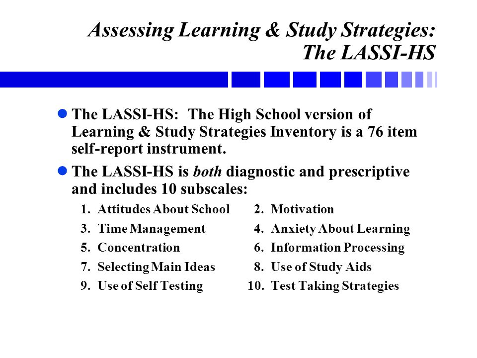 Assessing Learning & Study Strategies: The LASSI-HS lThe LASSI-HS: The High School version of Learning & Study Strategies Inventory is a 76 item self-