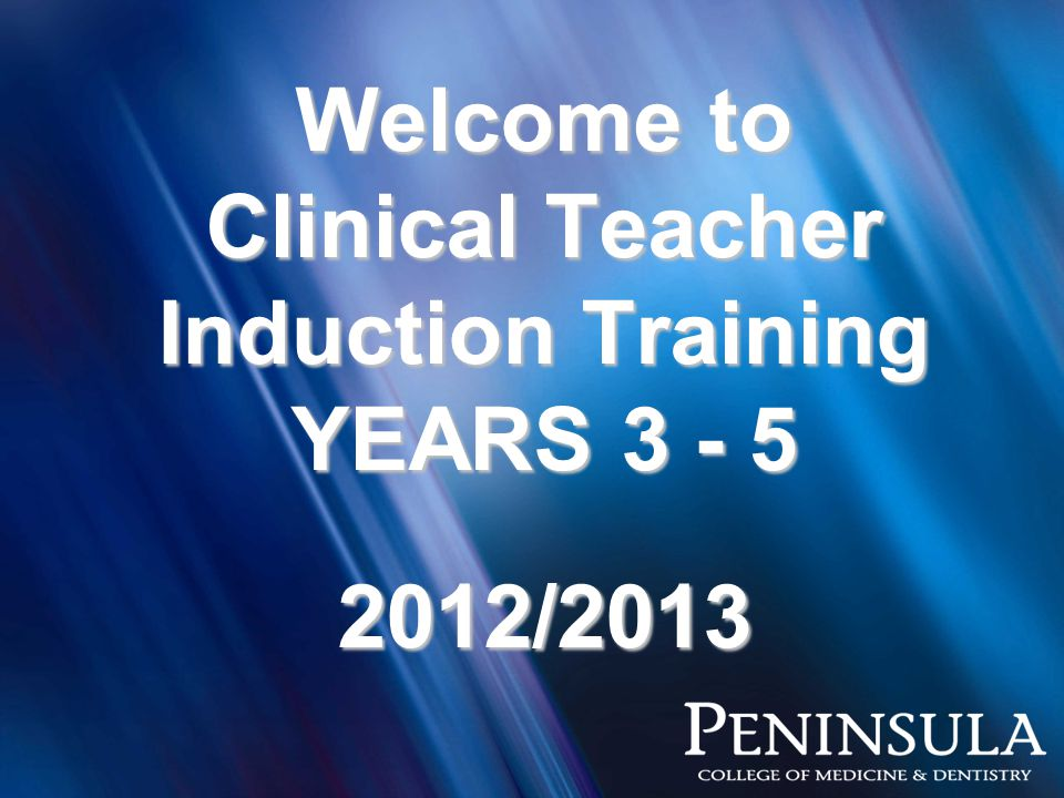 Welcome to Clinical Teacher Induction Training YEARS 3 - 5 2012/2013