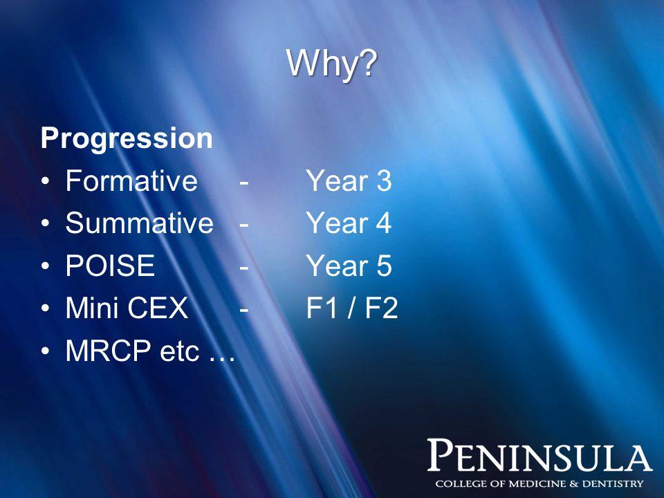 Why? Progression Formative-Year 3 Summative-Year 4 POISE-Year 5 Mini CEX-F1 / F2 MRCP etc …