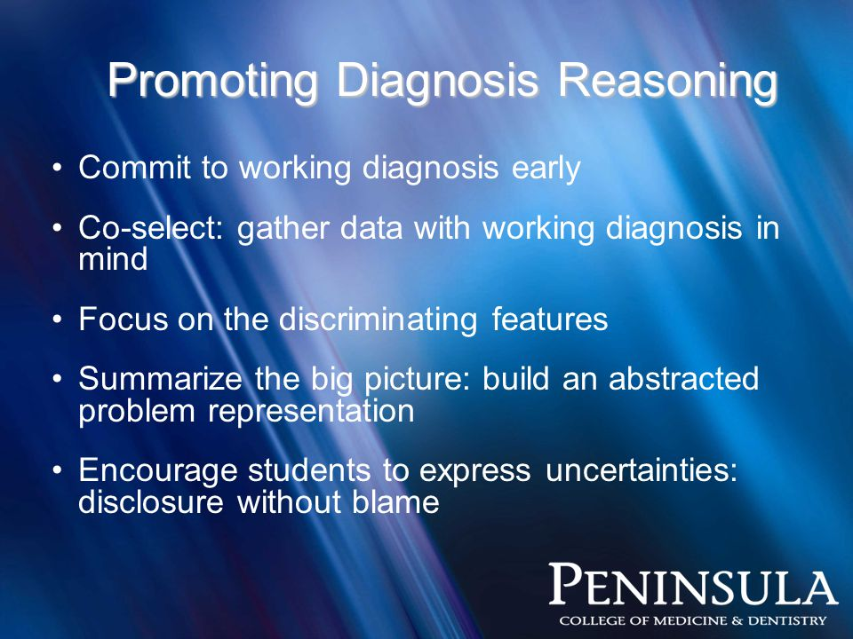 Promoting Diagnosis Reasoning Commit to working diagnosis early Co-select: gather data with working diagnosis in mind Focus on the discriminating features Summarize the big picture: build an abstracted problem representation Encourage students to express uncertainties: disclosure without blame