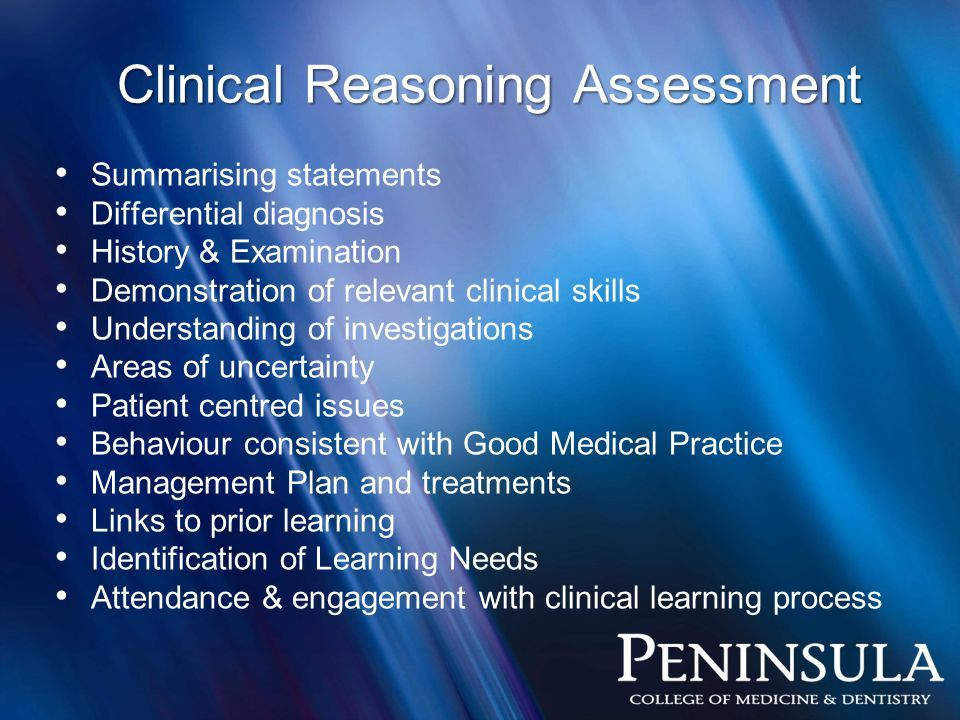 Clinical Reasoning Assessment Summarising statements Differential diagnosis History & Examination Demonstration of relevant clinical skills Understanding of investigations Areas of uncertainty Patient centred issues Behaviour consistent with Good Medical Practice Management Plan and treatments Links to prior learning Identification of Learning Needs Attendance & engagement with clinical learning process