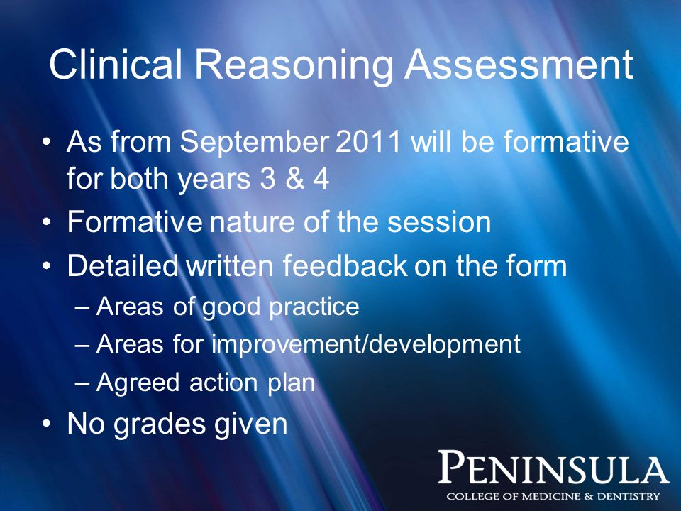Clinical Reasoning Assessment As from September 2011 will be formative for both years 3 & 4 Formative nature of the session Detailed written feedback on the form –Areas of good practice –Areas for improvement/development –Agreed action plan No grades given