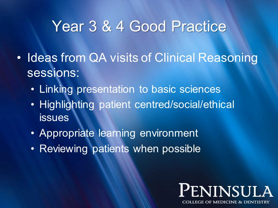 Ideas from QA visits of Clinical Reasoning sessions: Linking presentation to basic sciences Highlighting patient centred/social/ethical issues Appropriate learning environment Reviewing patients when possible Year 3 & 4 Good Practice