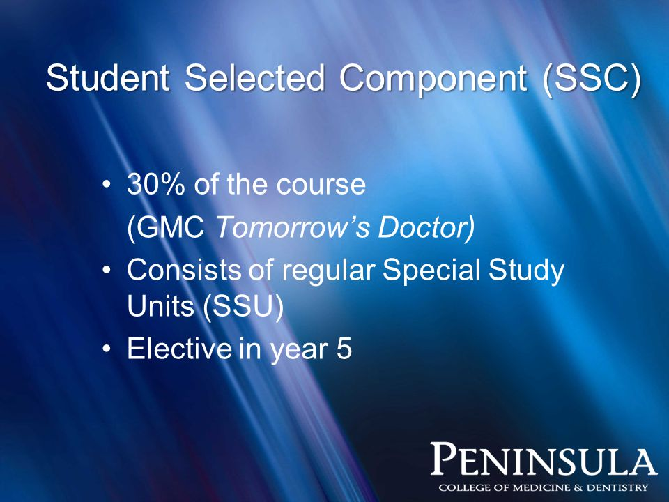 Student Selected Component (SSC) 30% of the course (GMC Tomorrow's Doctor) Consists of regular Special Study Units (SSU) Elective in year 5