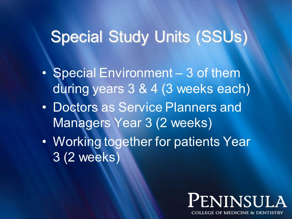 Special Study Units (SSUs) Special Environment – 3 of them during years 3 & 4 (3 weeks each) Doctors as Service Planners and Managers Year 3 (2 weeks) Working together for patients Year 3 (2 weeks)