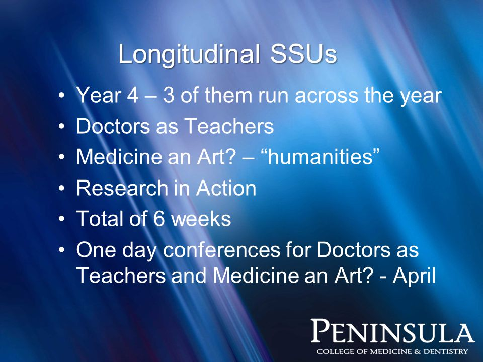 """Longitudinal SSUs Year 4 – 3 of them run across the year Doctors as Teachers Medicine an Art? – """"humanities"""" Research in Action Total of 6 weeks One d"""