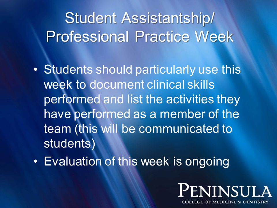 Students should particularly use this week to document clinical skills performed and list the activities they have performed as a member of the team (this will be communicated to students) Evaluation of this week is ongoing Student Assistantship/ Professional Practice Week