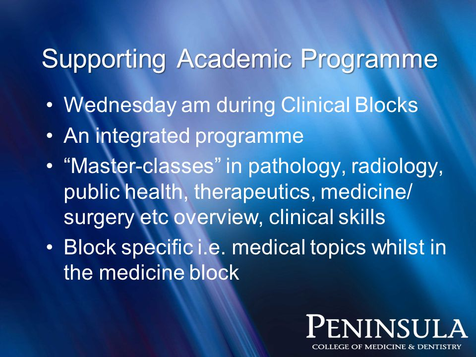Wednesday am during Clinical Blocks An integrated programme Master-classes in pathology, radiology, public health, therapeutics, medicine/ surgery etc overview, clinical skills Block specific i.e.
