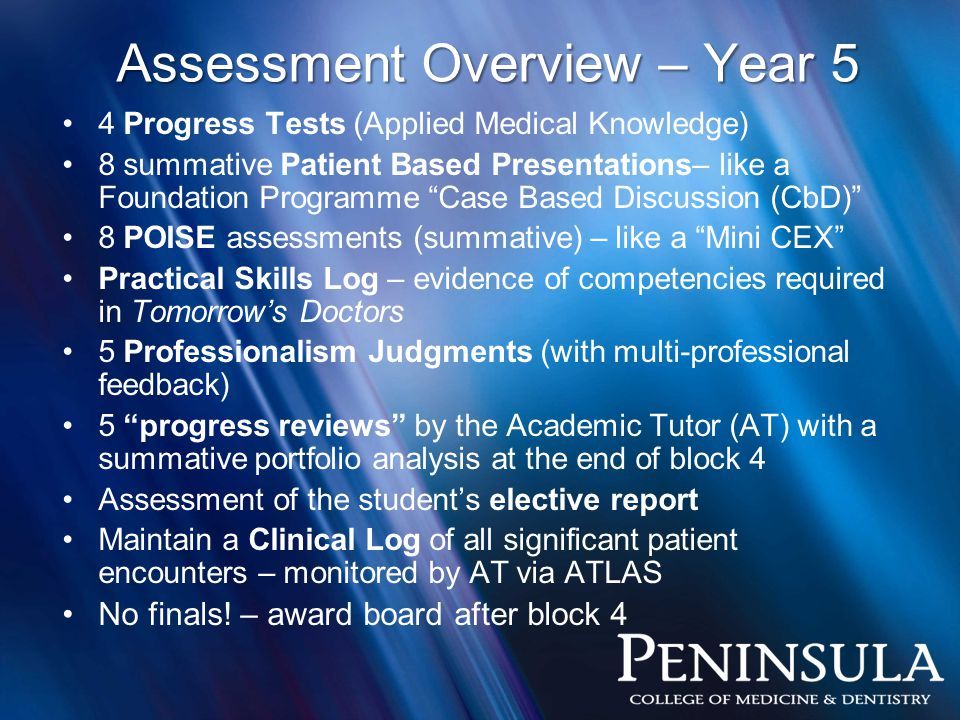 Assessment Overview – Year 5 4 Progress Tests (Applied Medical Knowledge) 8 summative Patient Based Presentations– like a Foundation Programme Case Based Discussion (CbD) 8 POISE assessments (summative) – like a Mini CEX Practical Skills Log – evidence of competencies required in Tomorrow's Doctors 5 Professionalism Judgments (with multi-professional feedback) 5 progress reviews by the Academic Tutor (AT) with a summative portfolio analysis at the end of block 4 Assessment of the student's elective report Maintain a Clinical Log of all significant patient encounters – monitored by AT via ATLAS No finals.