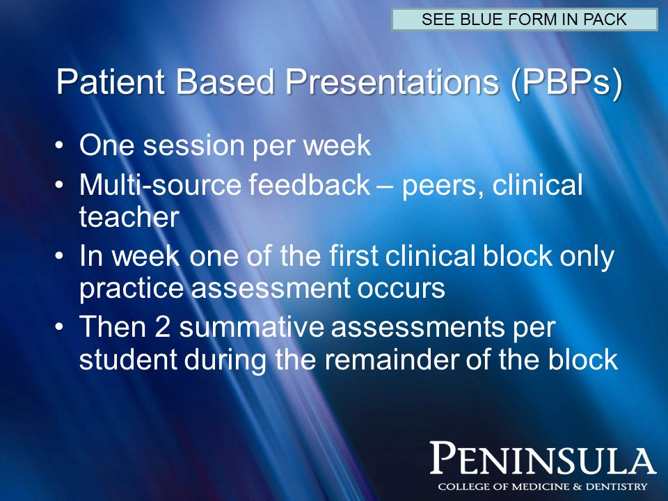 Patient Based Presentations (PBPs) One session per week Multi-source feedback – peers, clinical teacher In week one of the first clinical block only practice assessment occurs Then 2 summative assessments per student during the remainder of the block SEE BLUE FORM IN PACK
