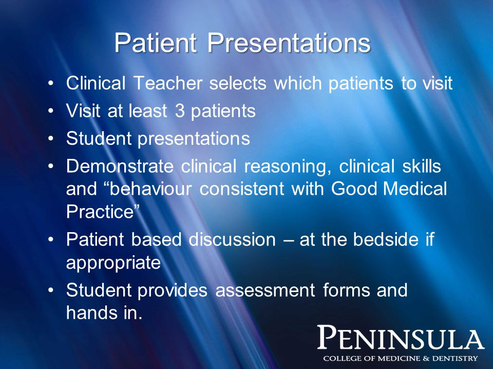 Patient Presentations Clinical Teacher selects which patients to visit Visit at least 3 patients Student presentations Demonstrate clinical reasoning, clinical skills and behaviour consistent with Good Medical Practice Patient based discussion – at the bedside if appropriate Student provides assessment forms and hands in.