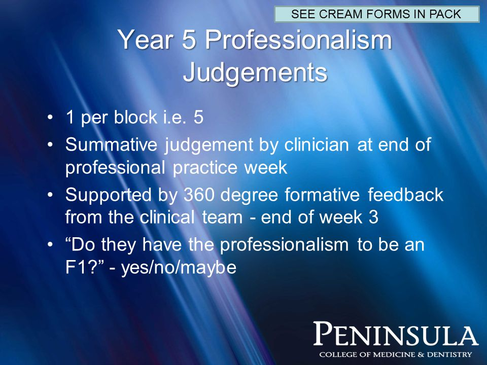 Year 5 Professionalism Judgements 1 per block i.e. 5 Summative judgement by clinician at end of professional practice week Supported by 360 degree for