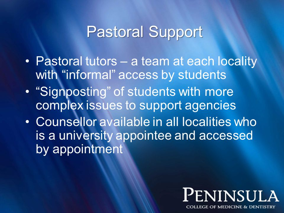Pastoral Support Pastoral tutors – a team at each locality with informal access by students Signposting of students with more complex issues to support agencies Counsellor available in all localities who is a university appointee and accessed by appointment