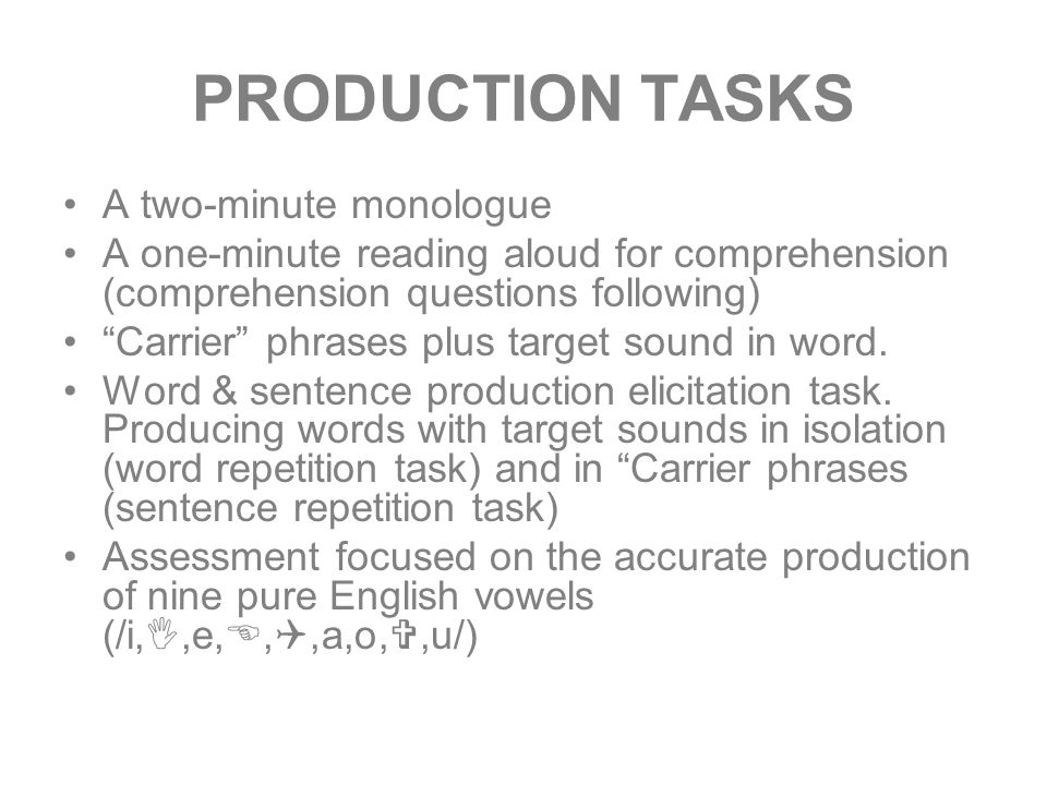 PRODUCTION TASKS A two-minute monologue A one-minute reading aloud for comprehension (comprehension questions following) Carrier phrases plus target sound in word.