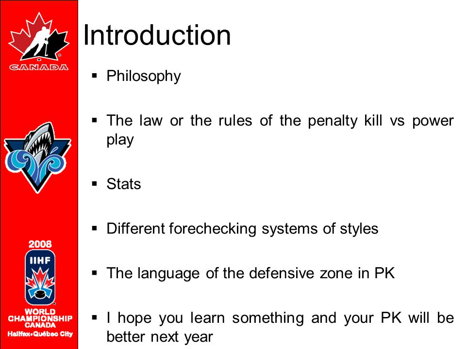 Introduction  Philosophy  The law or the rules of the penalty kill vs power play  Stats  Different forechecking systems of styles  The language o