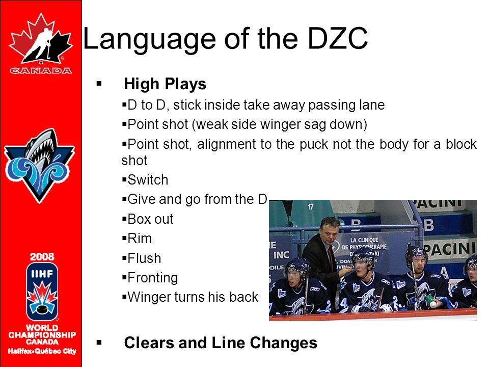 Language of the DZC  High Plays  D to D, stick inside take away passing lane  Point shot (weak side winger sag down)  Point shot, alignment to the puck not the body for a block shot  Switch  Give and go from the D  Box out  Rim  Flush  Fronting  Winger turns his back  Clears and Line Changes