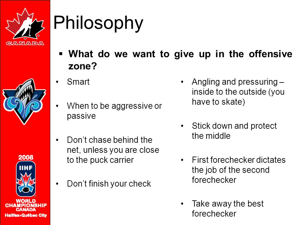 Philosophy Smart When to be aggressive or passive Don't chase behind the net, unless you are close to the puck carrier Don't finish your check  What do we want to give up in the offensive zone.