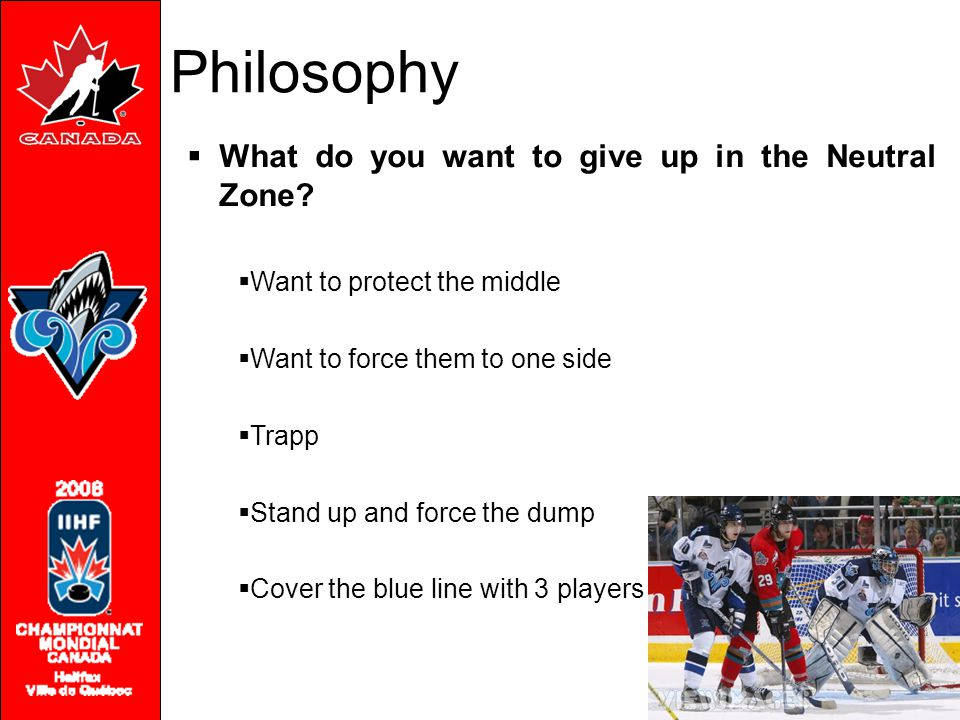 Philosophy  What do you want to give up in the Neutral Zone?  Want to protect the middle  Want to force them to one side  Trapp  Stand up and for