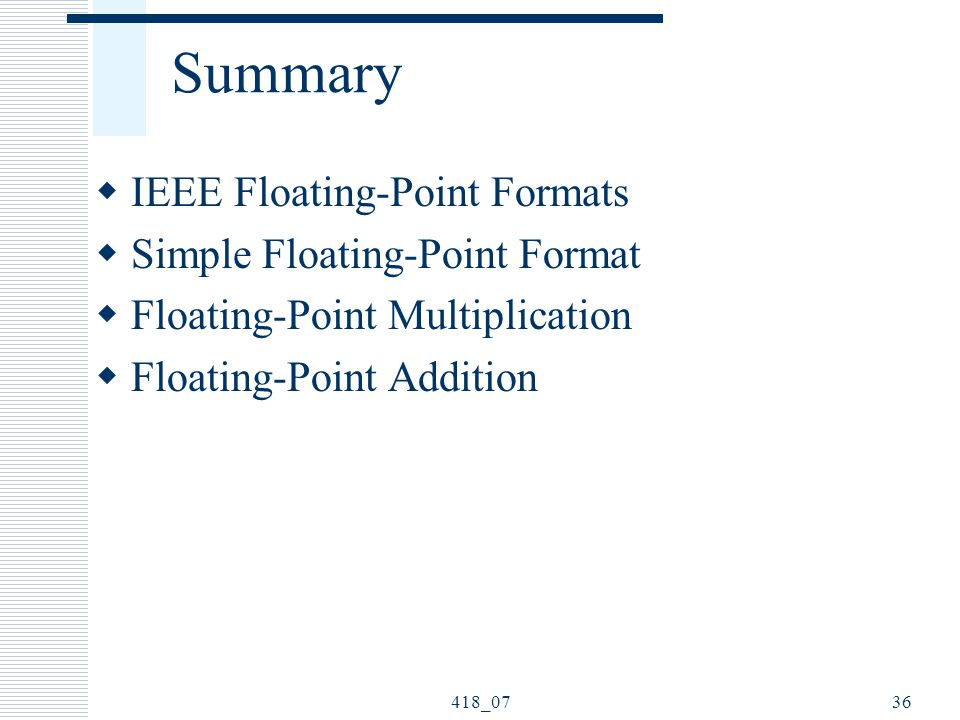 418_0736 Summary  IEEE Floating-Point Formats  Simple Floating-Point Format  Floating-Point Multiplication  Floating-Point Addition