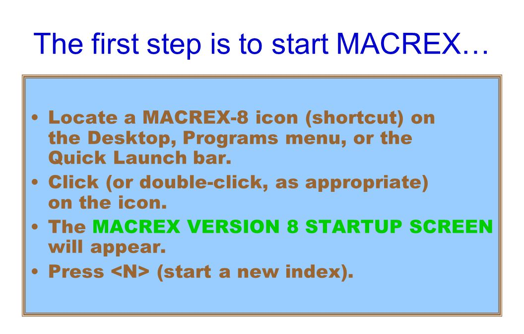 The first step is to start MACREX… Locate a MACREX-8 icon (shortcut) on the Desktop, Programs menu, or the Quick Launch bar.