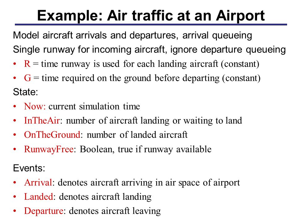 Example: Air traffic at an Airport Model aircraft arrivals and departures, arrival queueing Single runway for incoming aircraft, ignore departure queu