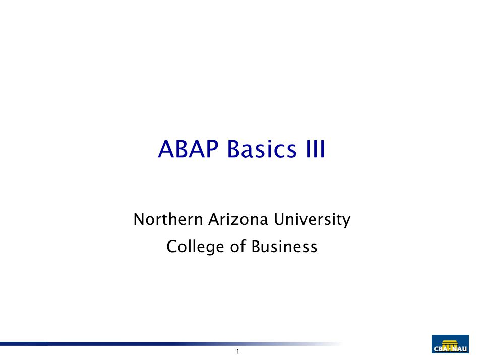1 ABAP Basics III Northern Arizona University College of Business