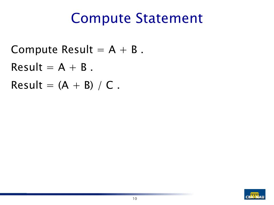 10 Compute Statement Compute Result = A + B. Result = A + B. Result = (A + B) / C.