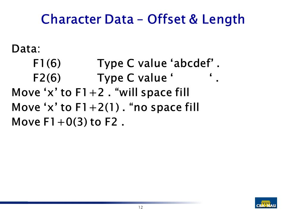 "12 Character Data – Offset & Length Data: F1(6)Type C value 'abcdef'. F2(6)Type C value ' '. Move 'x' to F1+2. ""will space fill Move 'x' to F1+2(1). """