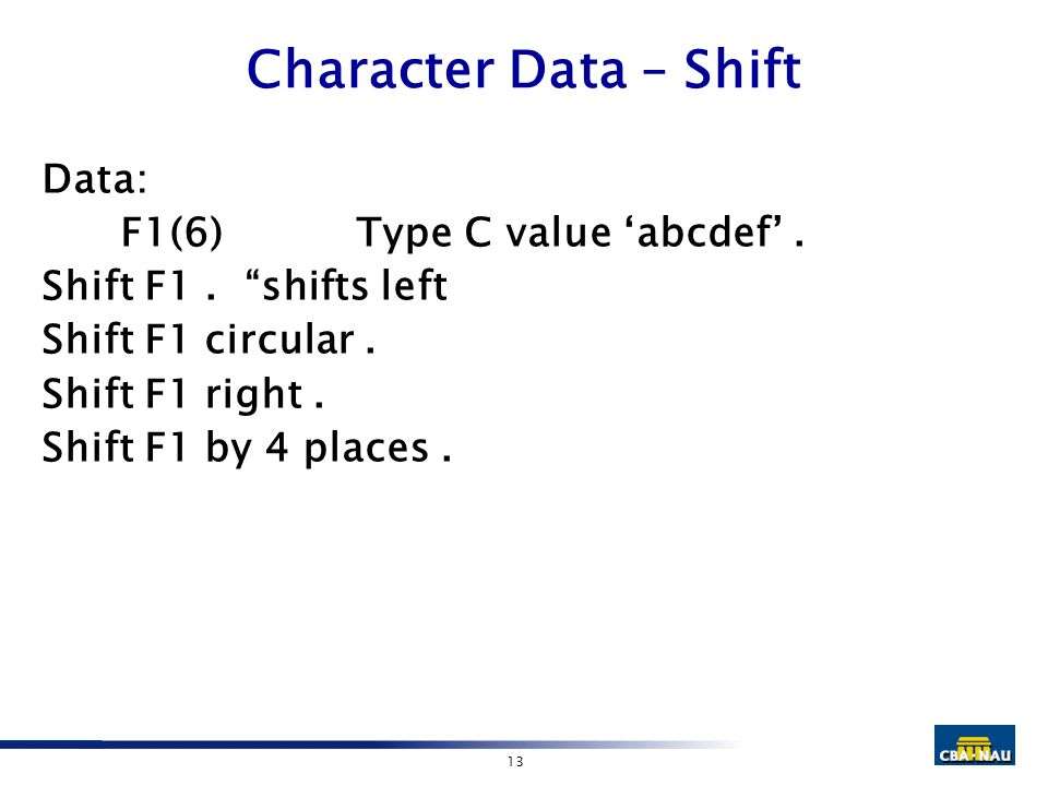 "13 Character Data – Shift Data: F1(6)Type C value 'abcdef'. Shift F1. ""shifts left Shift F1 circular. Shift F1 right. Shift F1 by 4 places."