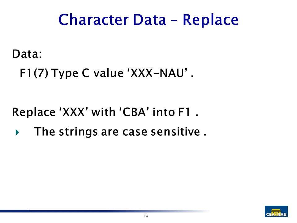 14 Character Data – Replace Data: F1(7) Type C value 'XXX-NAU'. Replace 'XXX' with 'CBA' into F1.  The strings are case sensitive.
