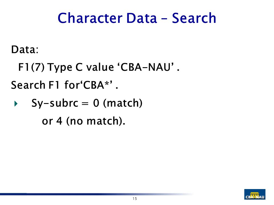 15 Character Data – Search Data: F1(7) Type C value 'CBA-NAU'. Search F1 for'CBA*'.  Sy-subrc = 0 (match) or 4 (no match).