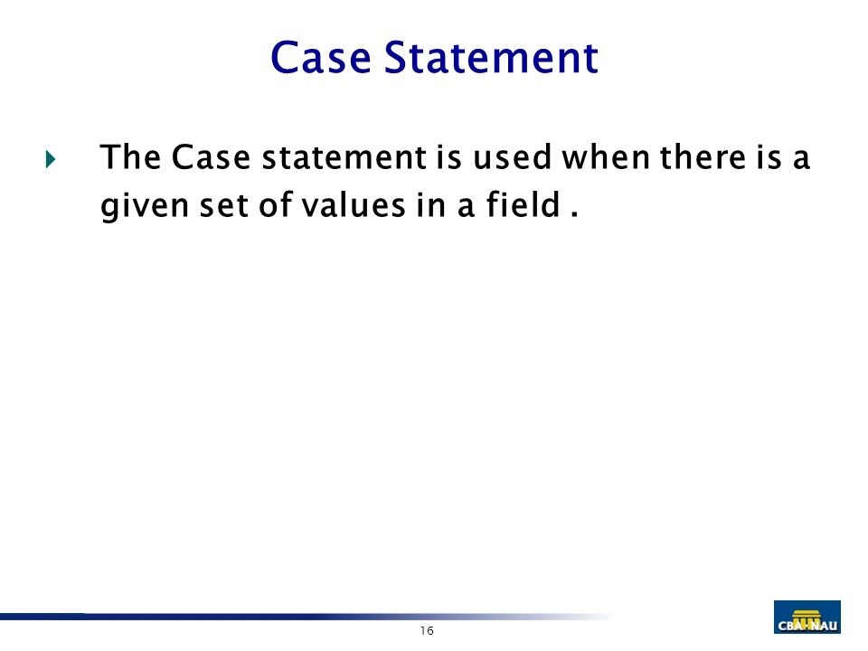 16 Case Statement  The Case statement is used when there is a given set of values in a field.