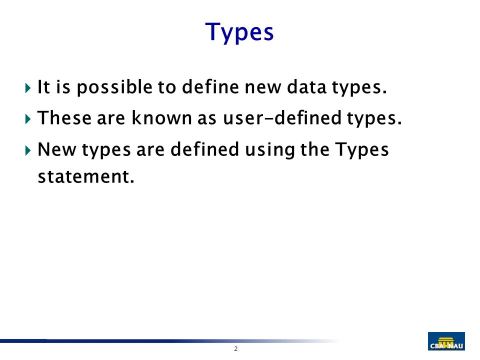 2 Types  It is possible to define new data types.  These are known as user-defined types.  New types are defined using the Types statement.