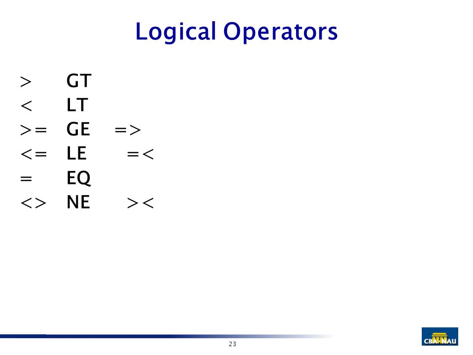 23 Logical Operators >GT <LT >=GE => <=LE =< =EQ <>NE ><