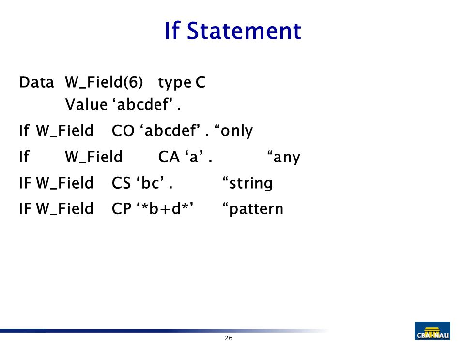 "26 If Statement DataW_Field(6)type C Value 'abcdef'. If W_Field CO 'abcdef'. ""only IfW_Field CA 'a'. ""any IFW_Field CS 'bc'. ""string IFW_Field CP '*b+"