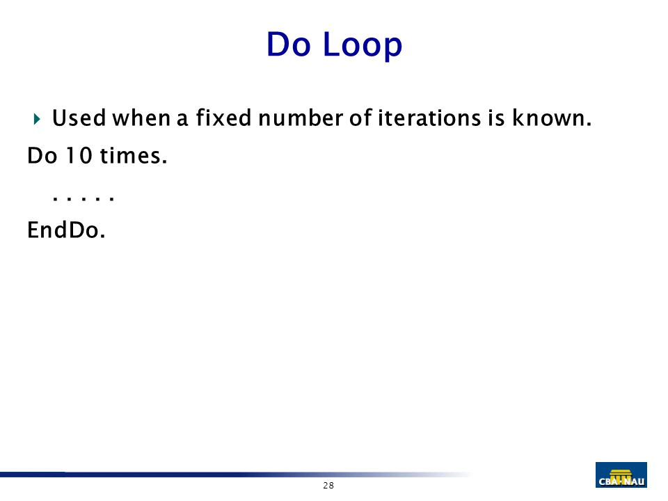 28 Do Loop  Used when a fixed number of iterations is known. Do 10 times...... EndDo.