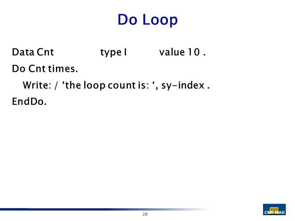 29 Do Loop Data Cnttype I value 10. Do Cnt times. Write: / 'the loop count is: ', sy-index. EndDo.