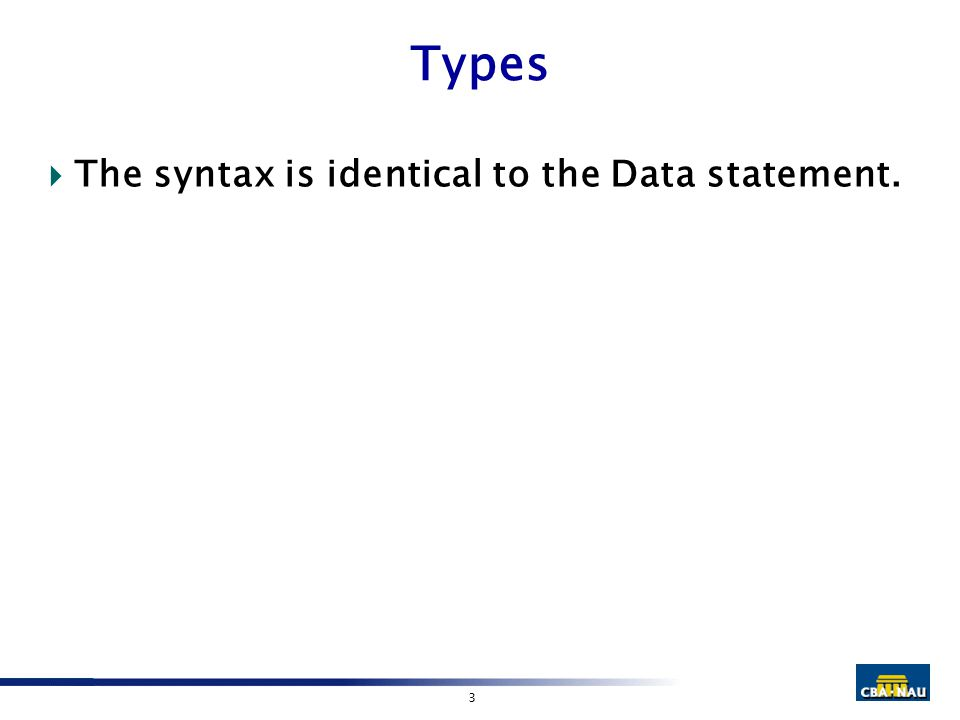 3 Types  The syntax is identical to the Data statement.