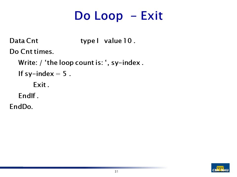 31 Do Loop - Exit Data Cnttype I value 10. Do Cnt times. Write: / 'the loop count is: ', sy-index. If sy-index = 5. Exit. EndIf. EndDo.