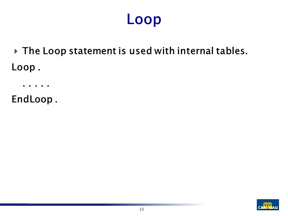 33 Loop  The Loop statement is used with internal tables. Loop...... EndLoop.