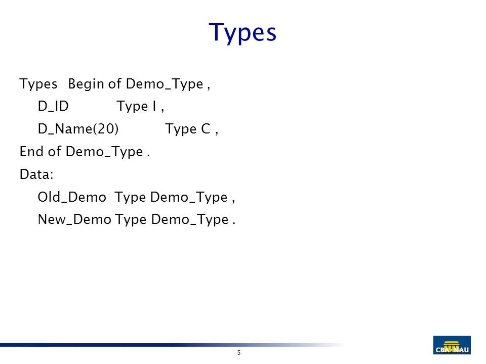 5 Types TypesBegin of Demo_Type, D_IDType I, D_Name(20)Type C, End of Demo_Type. Data: Old_Demo Type Demo_Type, New_Demo Type Demo_Type.
