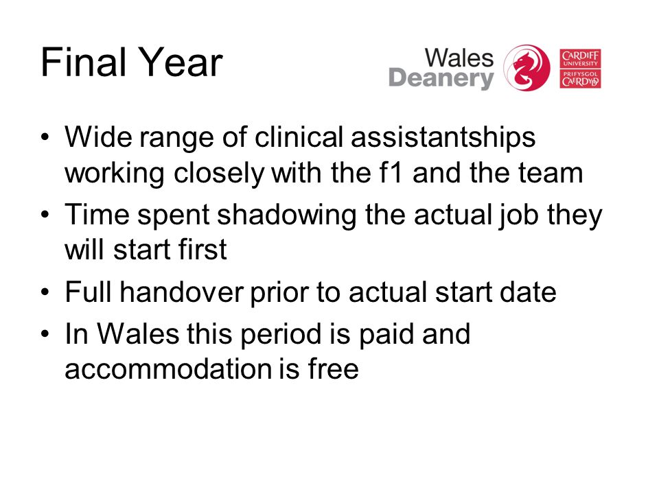 Final Year Wide range of clinical assistantships working closely with the f1 and the team Time spent shadowing the actual job they will start first Full handover prior to actual start date In Wales this period is paid and accommodation is free