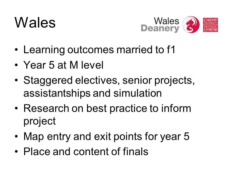 Wales Learning outcomes married to f1 Year 5 at M level Staggered electives, senior projects, assistantships and simulation Research on best practice