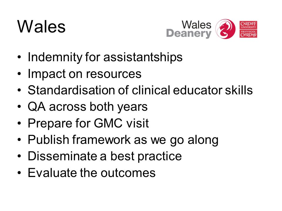 Wales Indemnity for assistantships Impact on resources Standardisation of clinical educator skills QA across both years Prepare for GMC visit Publish
